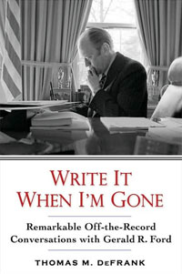 Write It When Im Gone: Remarkable Off-the-Record Conversations With Gerald R. Ford